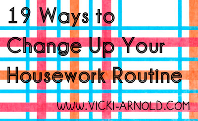 19 Ways to Change Up Your Housework Routine - Is your housework boring you? Try adding something different each day. Here are 19 ideas to try from Vicki-Arnold.com