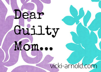 Dear Guilty Mom - Give Yourself Permission from @vicki_arnold blog