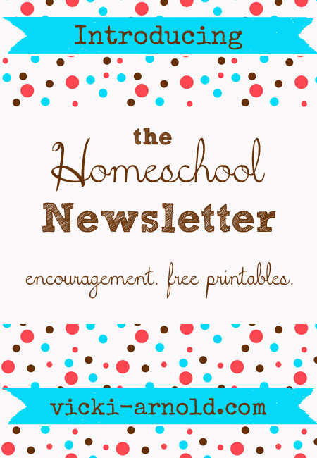 the Homeschool Newsletter - encouragement, printables, freebies, exclusive giveaways, and more coming July 2013. Sign up NOW at vicki-arnold.com