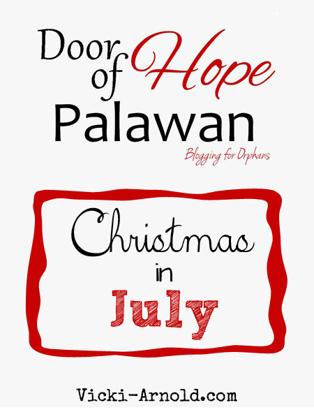Blogging for Orphans Christmas in July for Door of Hope of Palawan. We are banding together to bring Christmas to orphans in the Philippines. Come see how you can help at vicki-arnold.com!