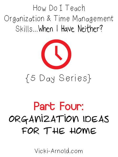 Organization ideas for the home - part 4 of 5 in the How Do I Teach Organization & Time Management Skills When I Have Neither? series