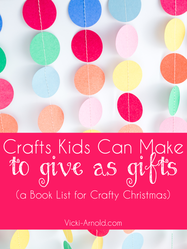 Crafts Kids Can Make to Give As Gifts Book List | Vicki-Arnold.com