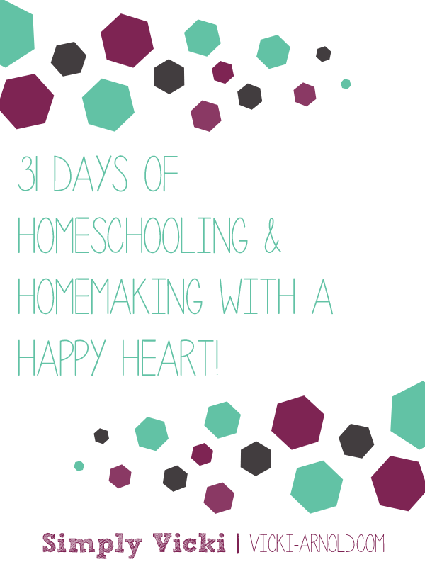 31 Days of Homeschooling & Homemaking With a Happy Heart! on Simply Vicki | vicki-arnold.com
