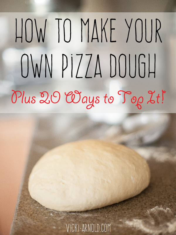 How to Make Your Own Pizza Dough Plus 20 Ways to Top It!