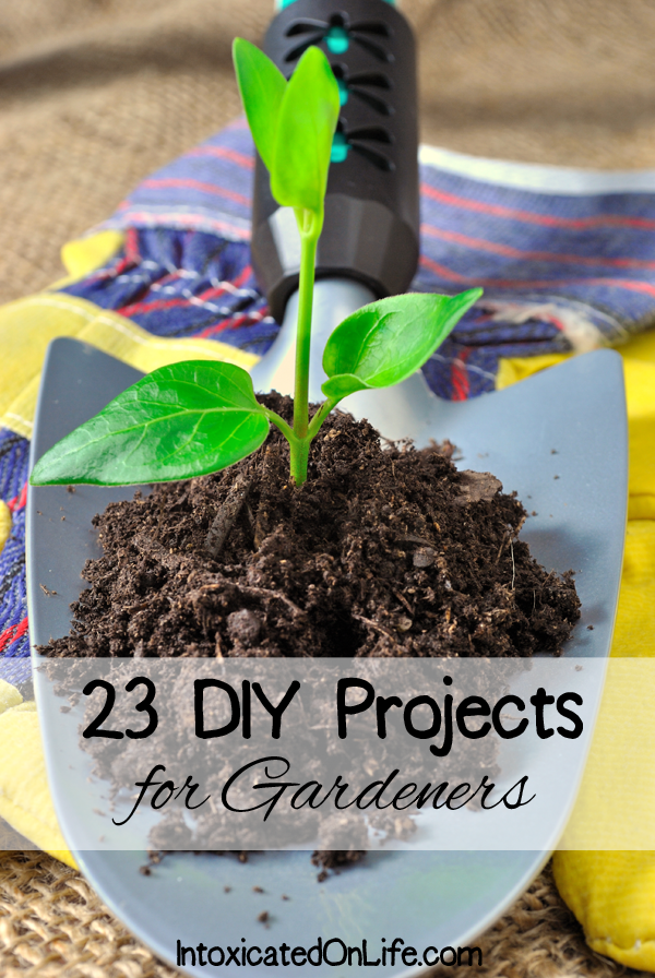 23 DIY Projects for Gardeners on Intoxicated on Life
