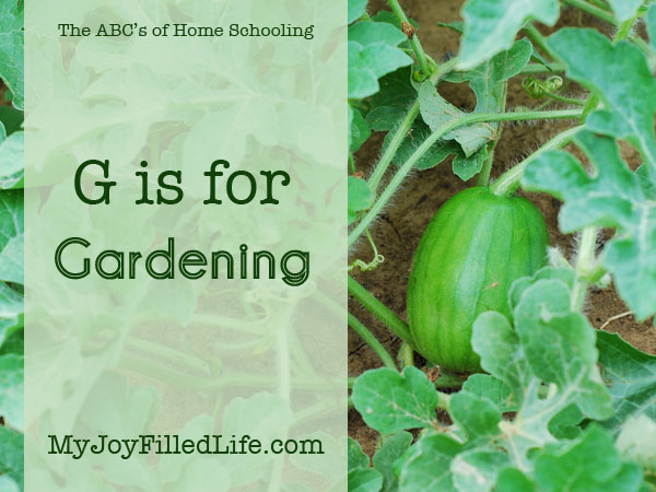 G is for Gardening - ABCs of Home Schooling at My Joy-Filled Life - Ways to use gardening in your homeschool.