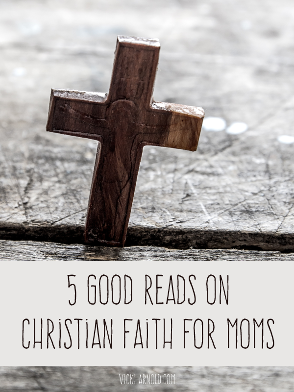 5 Good Reads on Christian Faith for Moms |Vicki-Arnold.com